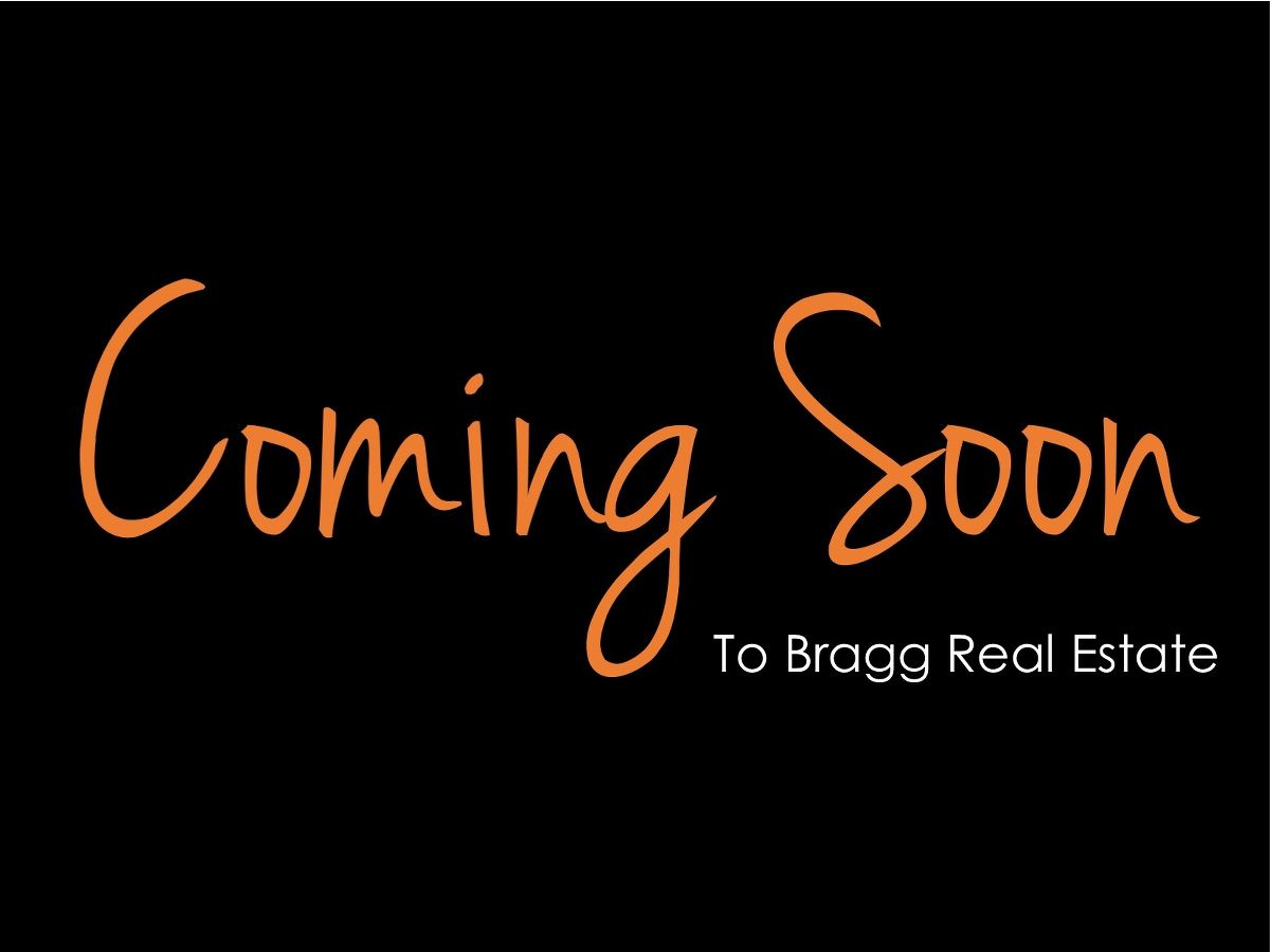 COMING SOON TO BRAGG REAL ESTATE